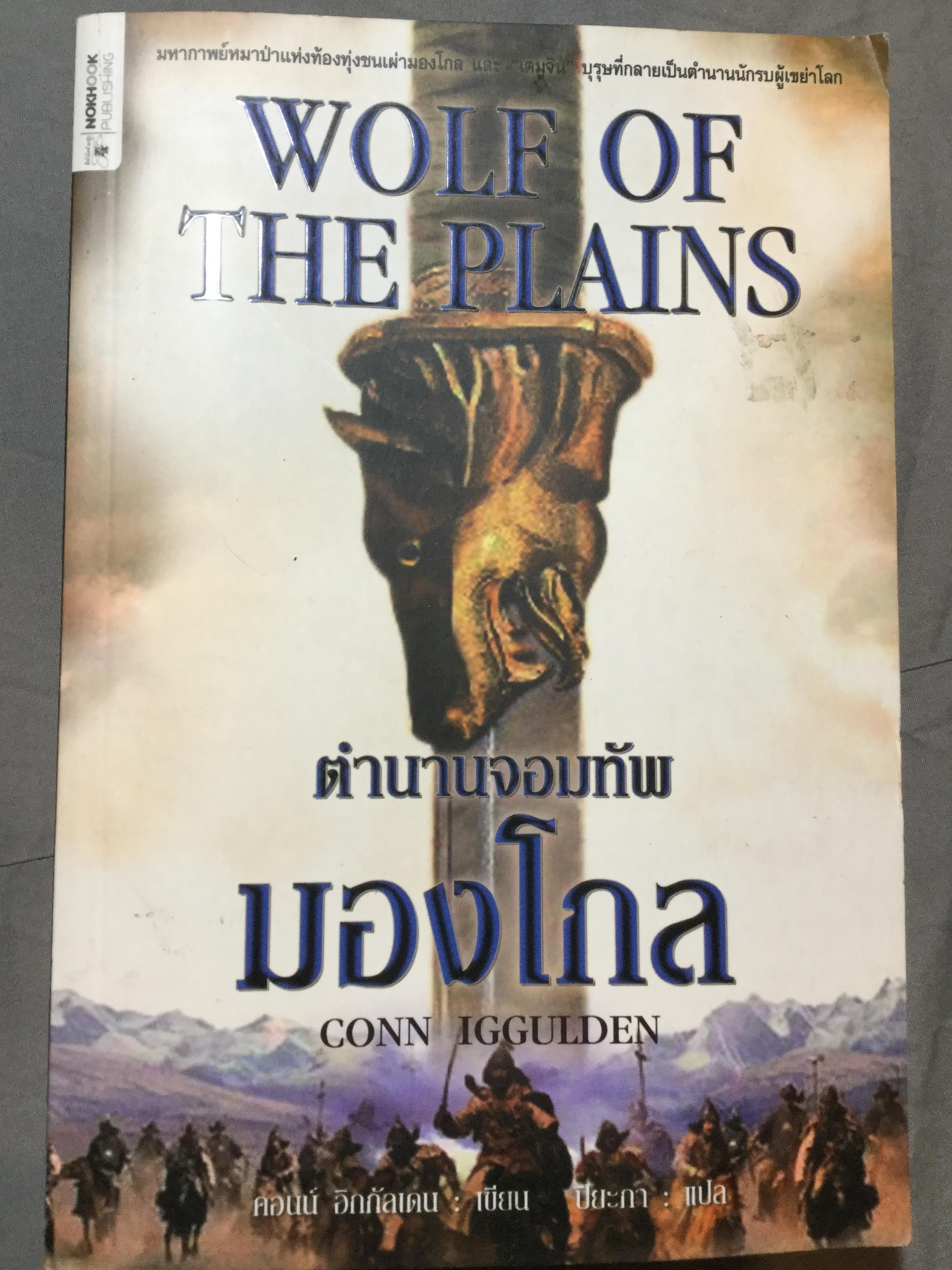 ตำนานจอมทัพ มองโกล. Wolf of the Plains มหากาพย์หมาป่าแห่งท้องทุ่งชนเผ่ามองโกล และเรื่องราวของบุรุษที่กลายเป็นตำนานนักรบผู้เขย่าโลก. ผู้เขียน Conn Iggulden ผู้แปล ปิยะภา