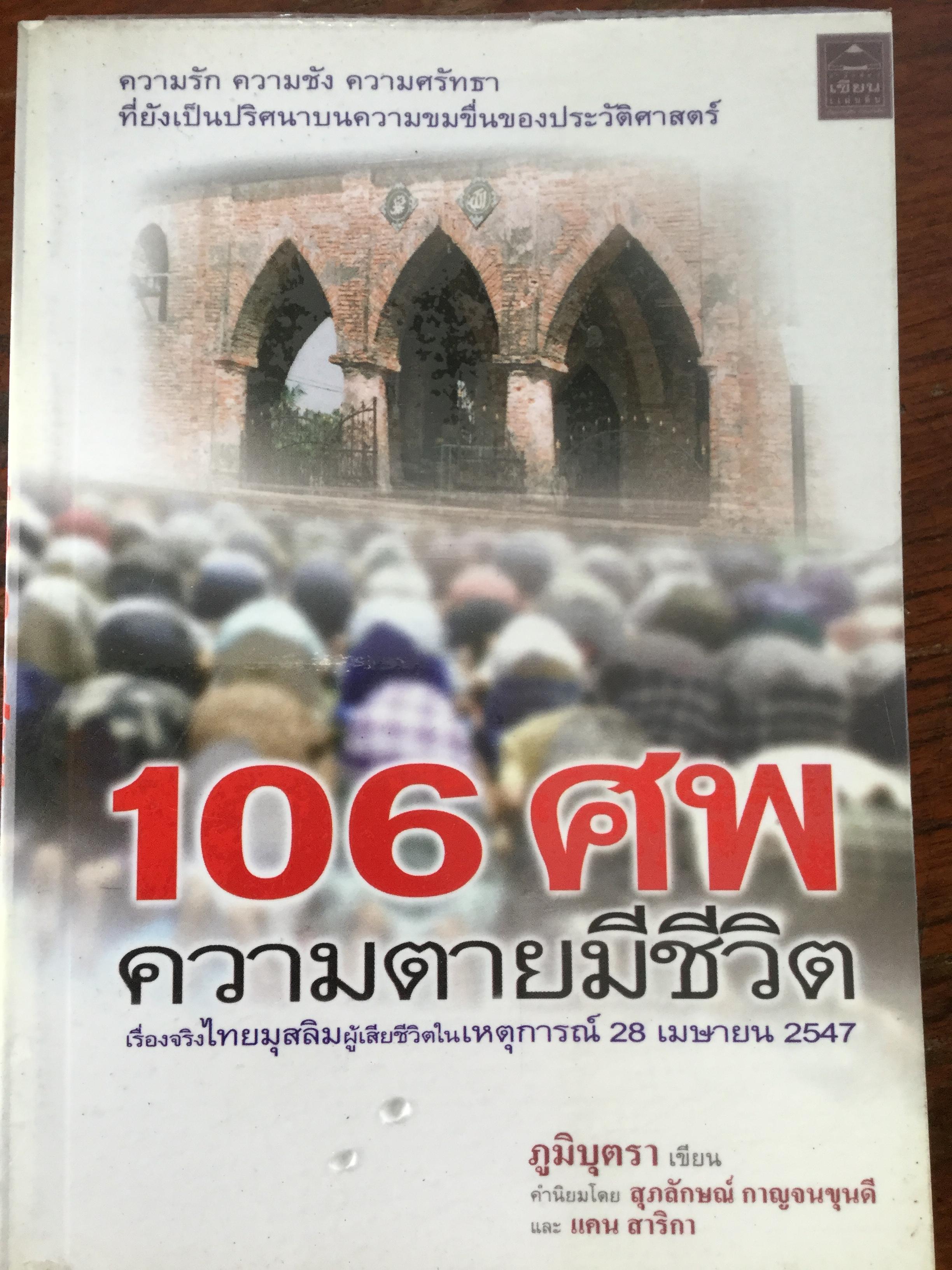 106 ศพ ความตายมีชีวิต. เรื่องจริงไทยมุสลิมผู้เสียชีวิตในเหตุการณ์ 28 เมษายน 2547 ผู้เขียน ภูมิบุตรา คำนิยมโดย สุภลักษณ์ กาญจนขุนดี และแคน สาริกา