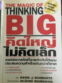 คิดใหญ่ ไม่คิดเล็ก The Magic of Thinking BIG เทคนิคการคิดที่จะผลักดันให้คุณประสบความสำเร็จเกินกว่าที่คาด โดย David J.Schwartz เรียบเรียงโดย ดร.นิเวศน์ เหมวชิรวรากร