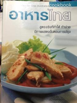 อาหารไทย.สูตรจริงที่ทำได้ ทำง่าย มีภาพแสดงขั้นตอนการปรุง. step-by—Step illustrated. Cook Book