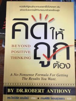คิดให้ถูกต้อง Beyond Positive Thinking ผู้เขียน ดร.โรเบิร์ต แอนโทนี ผู้แปล กานต์สิริ โรจน์สุวรรณ.